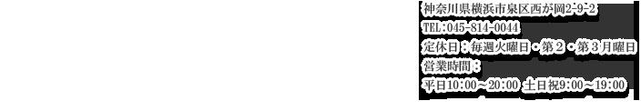 神奈川県横浜市泉区西が岡2-9-2TEL:045-814-0044 定休日:毎週火曜日・第2・第3月曜日営業時間: 平日10:00〜20:00 土日祝9:00〜19:00